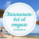 Всё об отдыхе в Хаммамете: цены, отели, сезон для отпуска, температура воды, пляжи, отзывы туристов, экскурсии